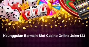 Keunggulan Bermain Slot Casino Online Joker123
